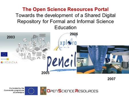The Open Science Resources Portal Towards the development of a Shared Digital Repository for Formal and Informal Science Education 2003 2005 2006 2007.