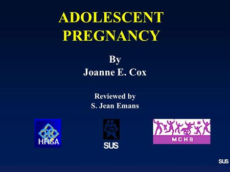 SUS ADOLESCENT PREGNANCY SUS By Joanne E. Cox Reviewed by S. Jean Emans.