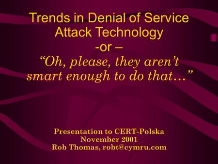 Trends in Denial of Service Attack Technology -or – Oh, please, they arent smart enough to do that… Presentation to CERT-Polska November 2001 Rob Thomas,