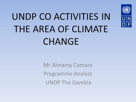 UNDP CO ACTIVITIES IN THE AREA OF CLIMATE CHANGE Mr Almamy Camara Programme Analyst UNDP The Gambia.