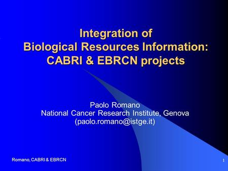 Romano, CABRI & EBRCN 1 Integration of Biological Resources Information: CABRI & EBRCN projects Paolo Romano National Cancer Research Institute, Genova.
