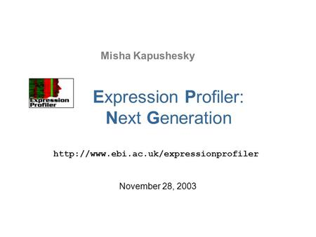 Misha Kapushesky  November 28, 2003 Expression Profiler: Next Generation.