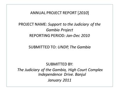 ANNUAL PROJECT REPORT [2010] PROJECT NAME: Support to the Judiciary of the Gambia Project REPORTING PERIOD: Jan-Dec 2010 SUBMITTED TO: UNDP, The Gambia.