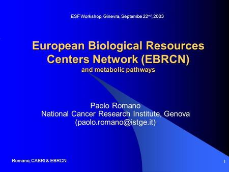 Romano, CABRI & EBRCN 1 European Biological Resources Centers Network (EBRCN) and metabolic pathways Paolo Romano National Cancer Research Institute, Genova.