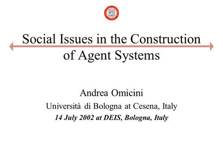 Social Issues in the Construction of Agent Systems Andrea Omicini Università di Bologna at Cesena, Italy 14 July 2002 at DEIS, Bologna, Italy.
