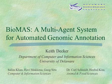 BioMAS: A Multi-Agent System for Automated Genomic Annotation Keith Decker Department of Computer and Information Sciences University of Delaware Salim.