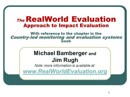 1 The RealWorld Evaluation Approach to Impact Evaluation With reference to the chapter in the Country-led monitoring and evaluation systems book Michael.