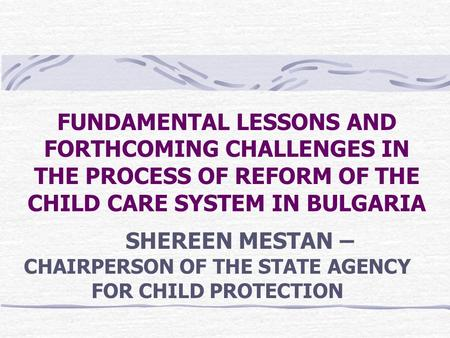 FUNDAMENTAL LESSONS AND FORTHCOMING CHALLENGES IN THE PROCESS OF REFORM OF THE CHILD CARE SYSTEM IN BULGARIA SHEREEN MESTAN – CHAIRPERSON OF THE STATE.