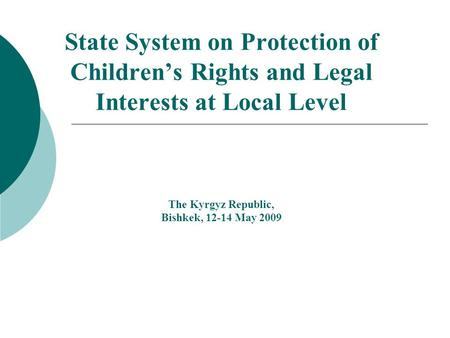 State System on Protection of Childrens Rights and Legal Interests at Local Level The Kyrgyz Republic, Bishkek, 12-14 May 2009.