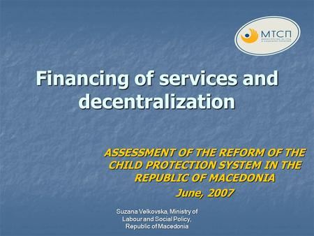 Suzana Velkovska, Ministry of Labour and Social Policy, Republic of Macedonia Financing of services and decentralization ASSESSMENT OF THE REFORM OF THE.