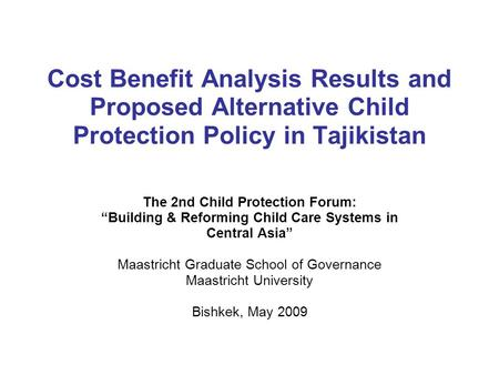 Cost Benefit Analysis Results and Proposed Alternative Child Protection Policy in Tajikistan The 2nd Child Protection Forum: Building & Reforming Child.