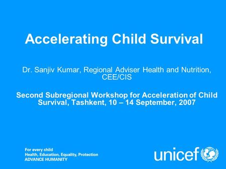 Accelerating Child Survival Dr. Sanjiv Kumar, Regional Adviser Health and Nutrition, CEE/CIS Second Subregional Workshop for Acceleration of Child Survival,
