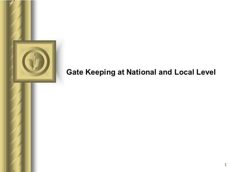 1 Gate Keeping at National and Local Level This presentation will probably involve audience discussion, which will create action items. Use PowerPoint.