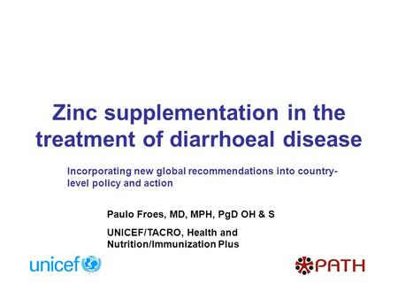 Zinc supplementation in the treatment of diarrhoeal disease Paulo Froes, MD, MPH, PgD OH & S UNICEF/TACRO, Health and Nutrition/Immunization Plus Incorporating.