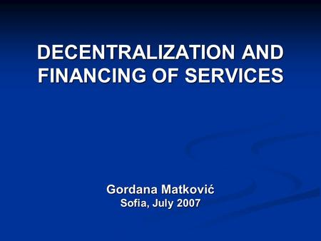 DECENTRALIZATION AND FINANCING OF SERVICES Gordana Matković Sofia, July 2007.