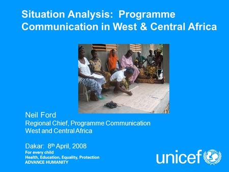 Situation Analysis: Programme Communication in West & Central Africa Neil Ford Regional Chief, Programme Communication West and Central Africa Dakar: 8.