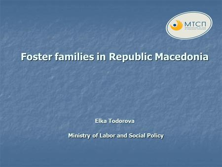 Foster families in Republic Macedonia Elka Todorova Ministry of Labor and Social Policy.