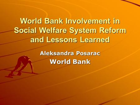 World Bank Involvement in Social Welfare System Reform and Lessons Learned Aleksandra Posarac World Bank.