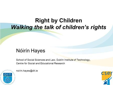 Right by Children Walking the talk of childrens rights Nóirín Hayes School of Social Sciences and Law, Dublin Institute of Technology, Centre for Social.