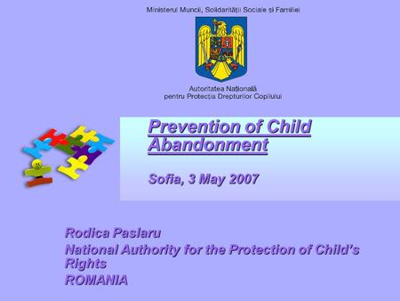 Prevention of Child Abandonment Sofia, 3 May 2007 Rodica Paslaru National Authority for the Protection of Childs Rights ROMANIA.
