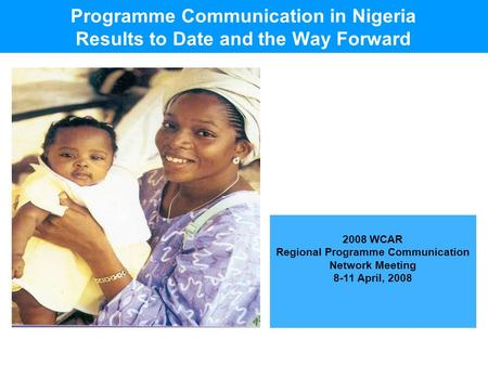 2008 WCAR Regional Programme Communication Network Meeting 8-11 April, 2008 Programme Communication in Nigeria Results to Date and the Way Forward.