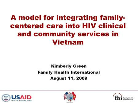 A model for integrating family- centered care into HIV clinical and community services in Vietnam Kimberly Green Family Health International August 11,