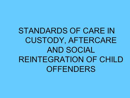 STANDARDS OF CARE IN CUSTODY, AFTERCARE AND SOCIAL REINTEGRATION OF CHILD OFFENDERS.