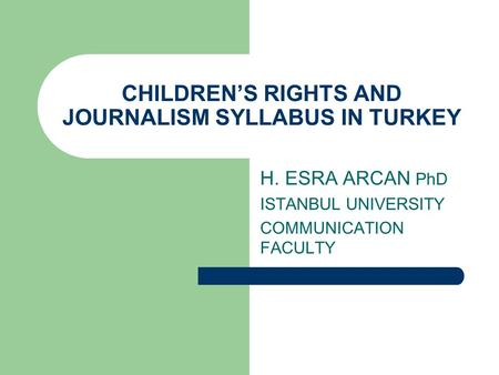 CHILDRENS RIGHTS AND JOURNALISM SYLLABUS IN TURKEY H. ESRA ARCAN PhD ISTANBUL UNIVERSITY COMMUNICATION FACULTY.