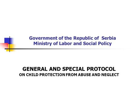 Government of the Republic of Serbia Ministry of Labor and Social Policy GENERAL AND SPECIAL PROTOCOL ON CHILD PROTECTION FROM ABUSE AND NEGLECT.