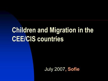 Children and Migration in the CEE/CIS countries July 2007, Sofie.