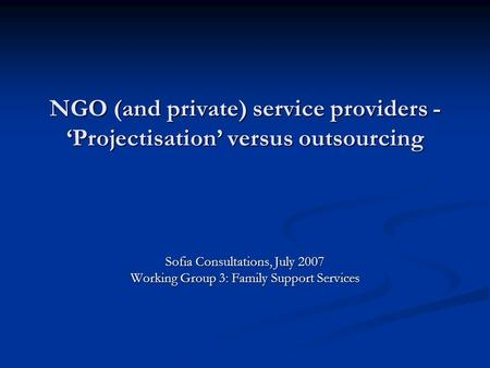 NGO (and private) service providers - Projectisation versus outsourcing Sofia Consultations, July 2007 Working Group 3: Family Support Services.