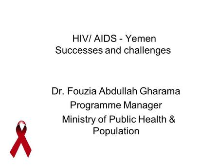 HIV/ AIDS - Yemen Successes and challenges Dr. Fouzia Abdullah Gharama Programme Manager Ministry of Public Health & Population.