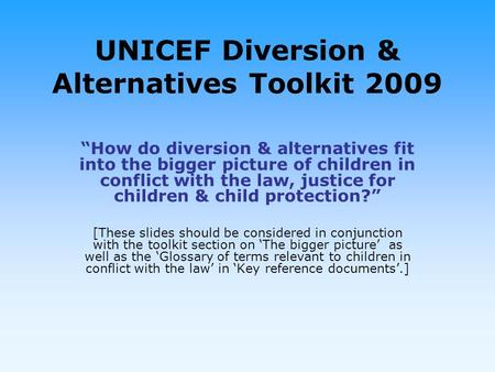 UNICEF Diversion & Alternatives Toolkit 2009 How do diversion & alternatives fit into the bigger picture of children in conflict with the law, justice.