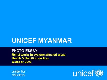 UNICEF MYANMAR PHOTO ESSAY Relief works in cyclone affected areas Health & Nutrition section October, 2008.