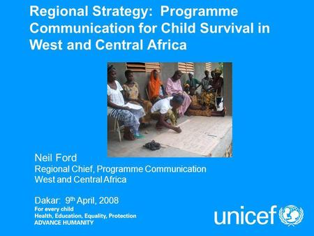 Regional Strategy: Programme Communication for Child Survival in West and Central Africa Neil Ford Regional Chief, Programme Communication West and Central.