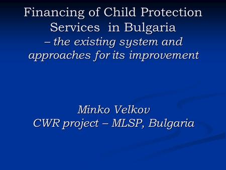 Financing of Child Protection Services in Bulgaria – the existing system and approaches for its improvement Minko Velkov CWR project – MLSP, Bulgaria.