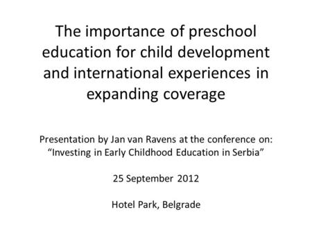 The importance of preschool education for child development and international experiences in expanding coverage Presentation by Jan van Ravens at the conference.