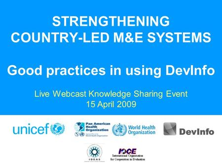 STRENGTHENING COUNTRY-LED M&E SYSTEMS Good practices in using DevInfo Live Webcast Knowledge Sharing Event 15 April 2009.