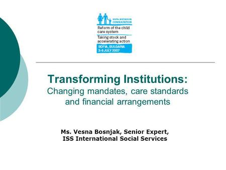 Transforming Institutions: Changing mandates, care standards and financial arrangements Ms. Vesna Bosnjak, Senior Expert, ISS International Social Services.