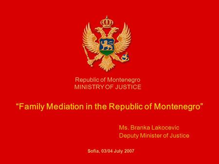 Family Mediation in the Republic of Montenegro Ms. Branka Lakocevic Deputy Minister of Justice Republic of Montenegro MINISTRY OF JUSTICE Sofia, 03/04.