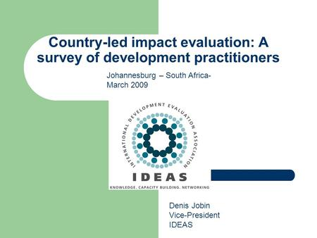 Country-led impact evaluation: A survey of development practitioners Denis Jobin Vice-President IDEAS Johannesburg – South Africa- March 2009.