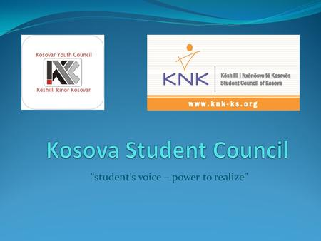 Students voice – power to realize. Kosova Student Council is: National structure that represents all students of secondary schools of Kosova Is the only.