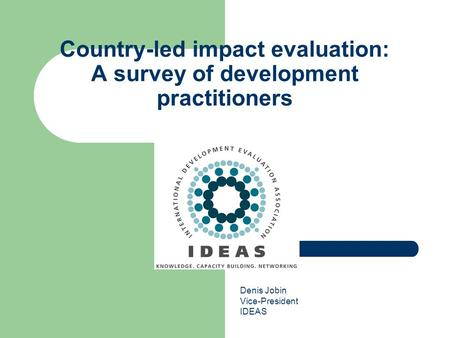 Country-led impact evaluation: A survey of development practitioners Denis Jobin Vice-President IDEAS.