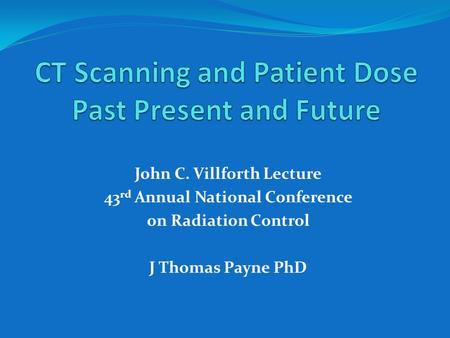 John C. Villforth Lecture 43 rd Annual National Conference on Radiation Control J Thomas Payne PhD.