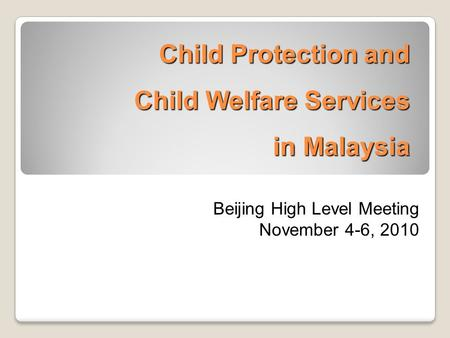 Child Protection and Child Welfare Services in Malaysia Beijing High Level Meeting November 4-6, 2010.