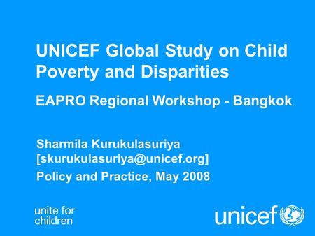 UNICEF Global Study on Child Poverty and Disparities EAPRO Regional Workshop - Bangkok Sharmila Kurukulasuriya Policy and.