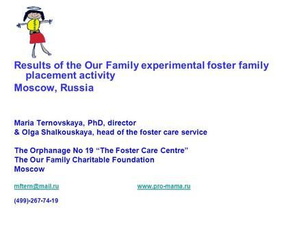 Results of the Our Family experimental foster family placement activity Moscow, Russia Maria Ternovskaya, PhD, director & Olga Shalkouskaya, head of the.