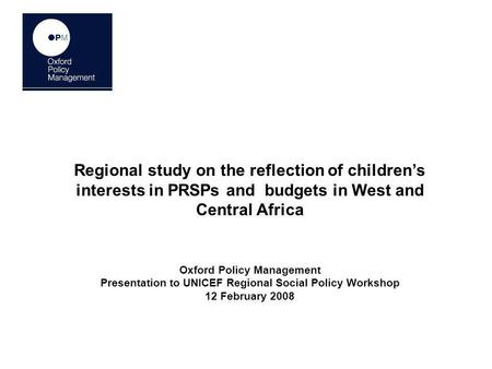 Regional study on the reflection of childrens interests in PRSPs and budgets in West and Central Africa Oxford Policy Management Presentation to UNICEF.