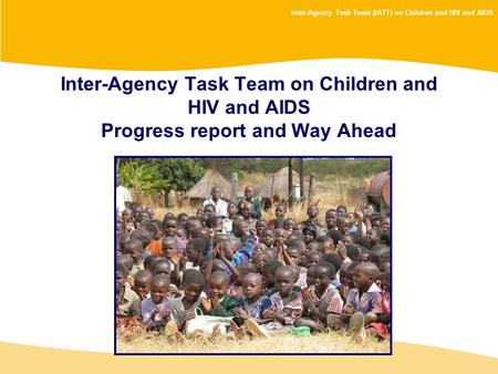 Inter-Agency Task Team (IATT) on Children and HIV and AIDS Inter-Agency Task Team on Children and HIV and AIDS Progress report and Way Ahead.
