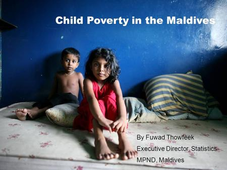 Child Poverty in the Maldives By Fuwad Thowfeek Executive Director, Statistics MPND, Maldives.